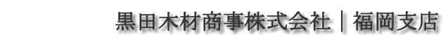 黒田木材商事株式会社|福岡支店